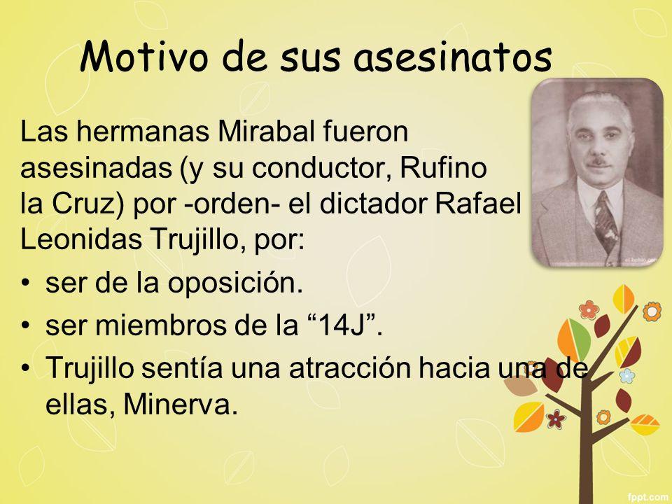 Motivo de sus asesinatos Las hermanas Mirabal fueron asesinadas (y su conductor, Rufino de la Cruz) por -orden- el dictador Rafael Leonidas Trujillo,
