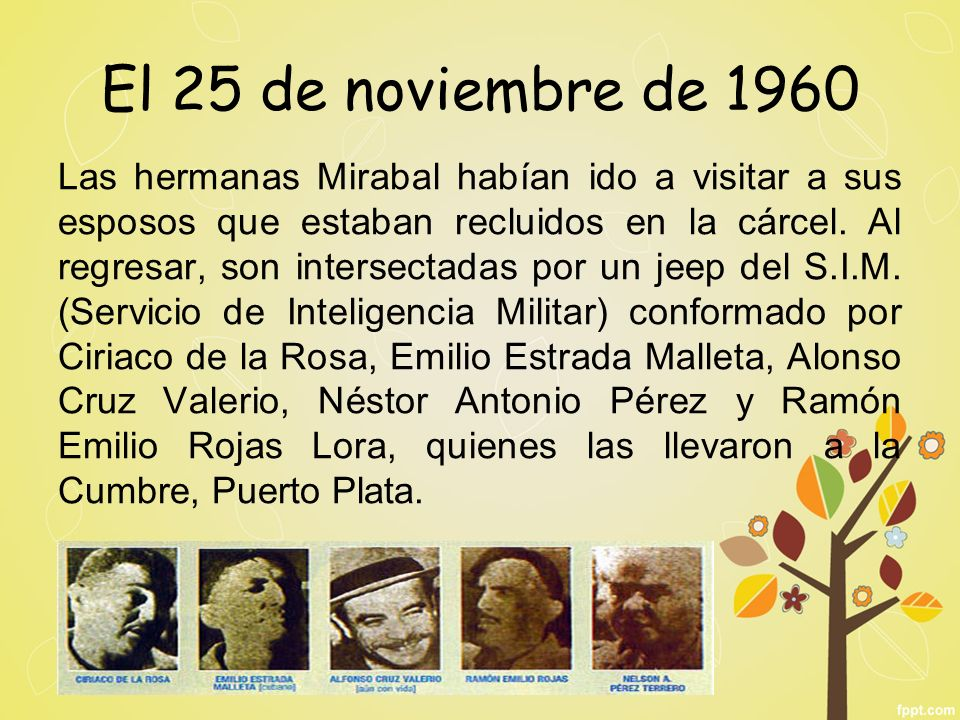 El 25 de noviembre de 1960 Las hermanas Mirabal habían ido a visitar a sus esposos que estaban recluidos en la cárcel. Al regresar, son intersectadas