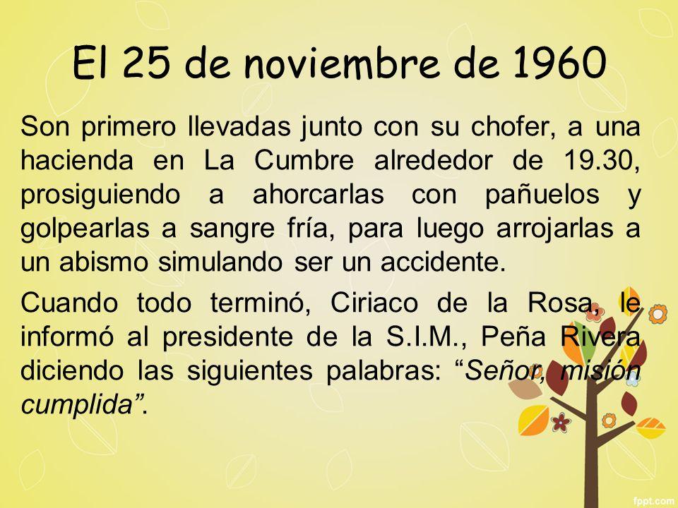 El 25 de noviembre de 1960 Son primero llevadas junto con su chofer, a una hacienda en La Cumbre alrededor de 19.30, prosiguiendo a ahorcarlas con pañ