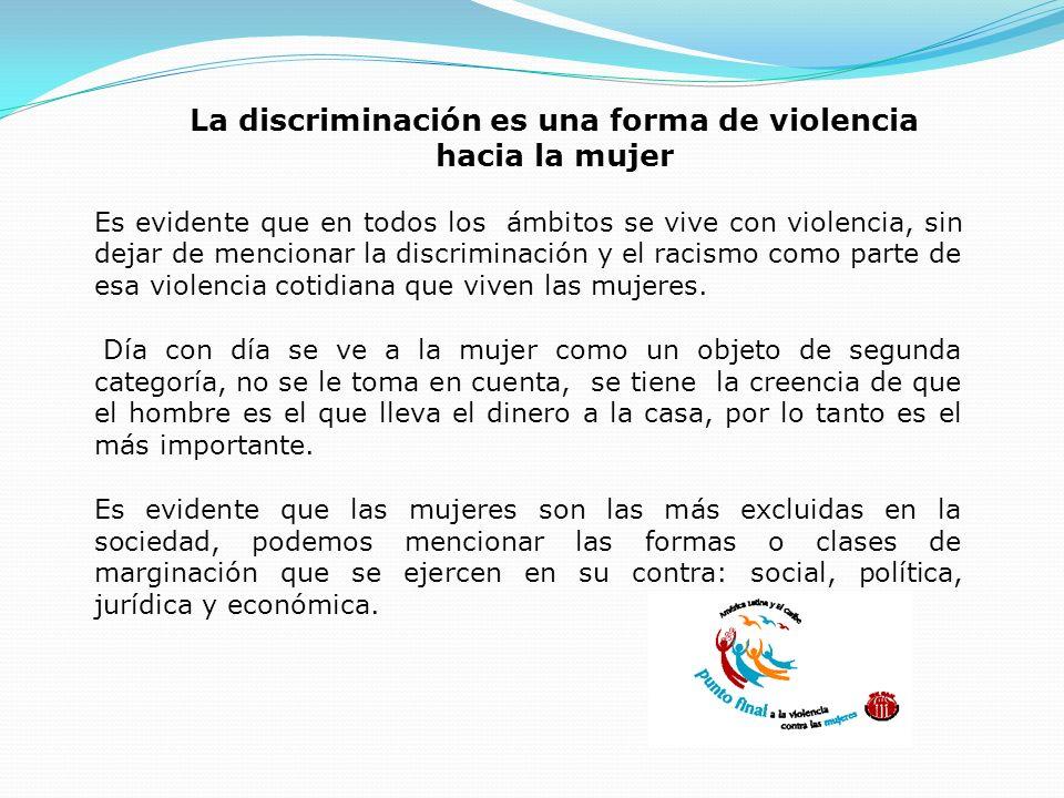 La discriminación es una forma de violencia hacia la mujer Es evidente que en todos los ámbitos se vive con violencia, sin dejar de mencionar la discr