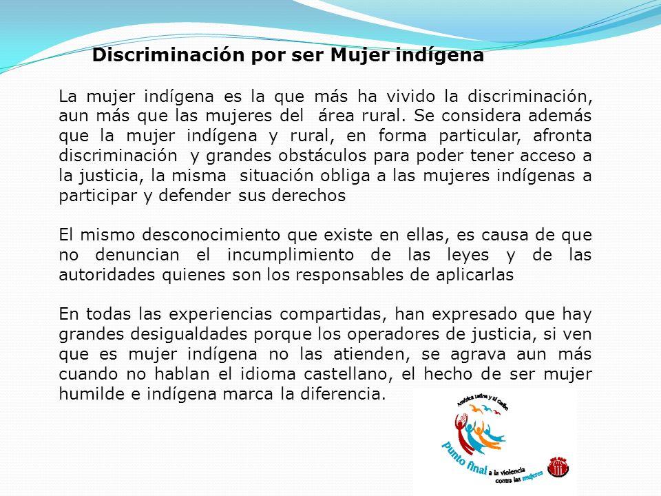 Discriminación por ser Mujer indígena La mujer indígena es la que más ha vivido la discriminación, aun más que las mujeres del área rural. Se consider