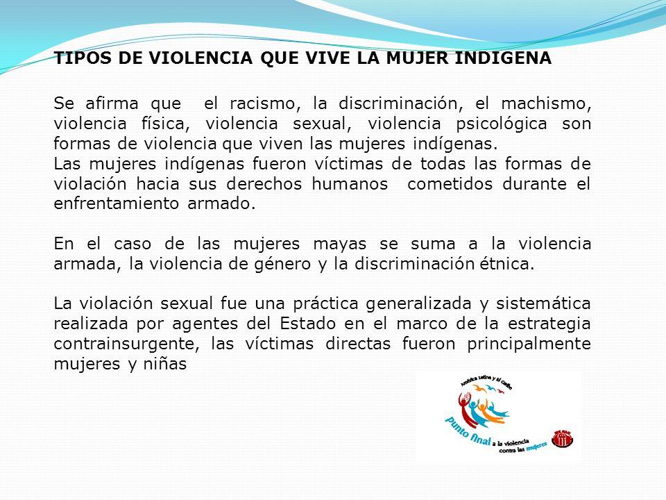 TIPOS DE VIOLENCIA QUE VIVE LA MUJER INDIGENA Se afirma que el racismo, la discriminación, el machismo, violencia física, violencia sexual, violencia