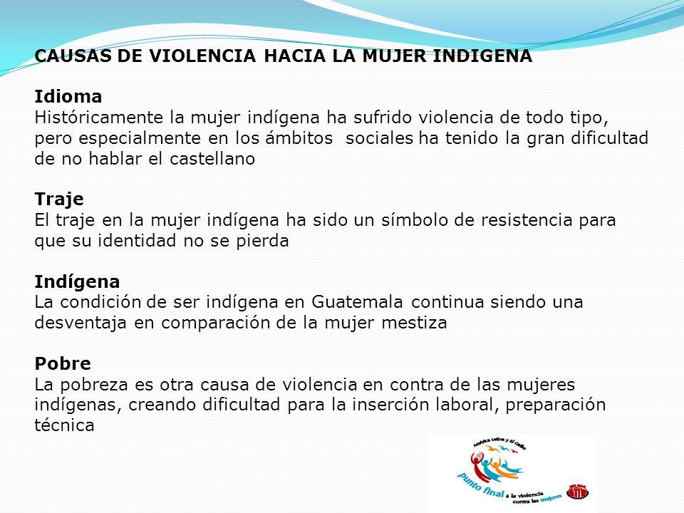 CAUSAS DE VIOLENCIA HACIA LA MUJER INDIGENA Idioma Históricamente la mujer indígena ha sufrido violencia de todo tipo, pero especialmente en los ámbit