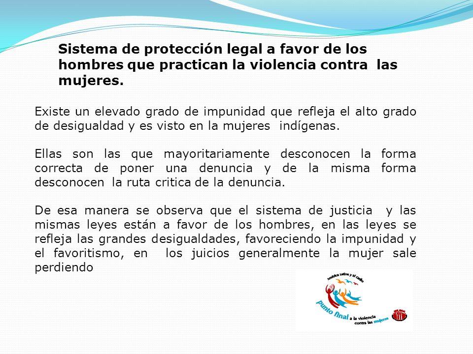 Sistema de protección legal a favor de los hombres que practican la violencia contra las mujeres. Existe un elevado grado de impunidad que refleja el