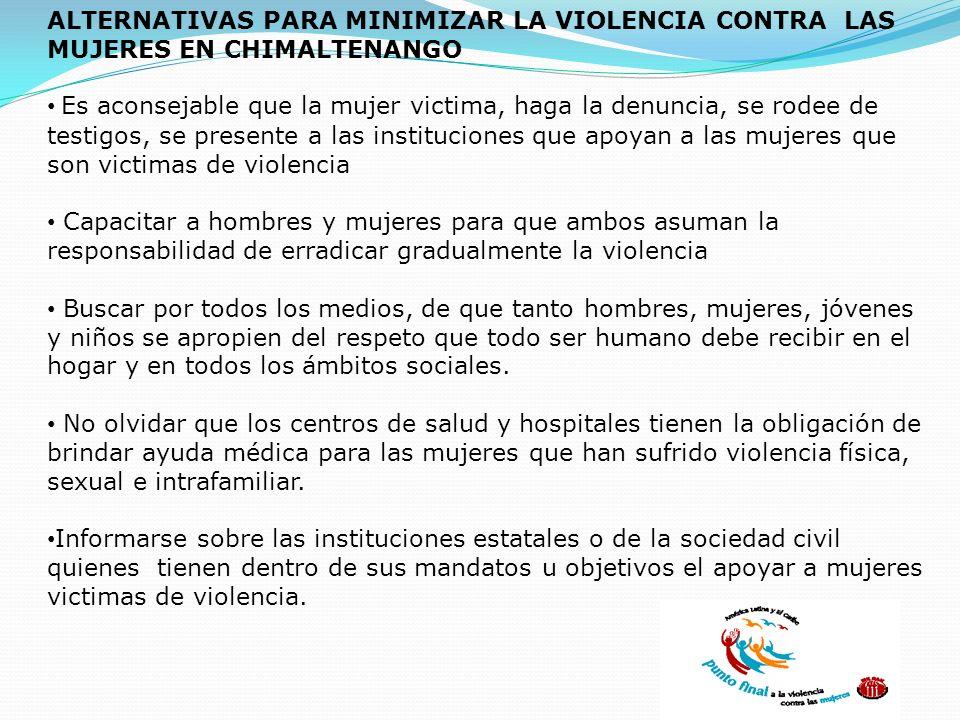 ALTERNATIVAS PARA MINIMIZAR LA VIOLENCIA CONTRA LAS MUJERES EN CHIMALTENANGO Es aconsejable que la mujer victima, haga la denuncia, se rodee de testig