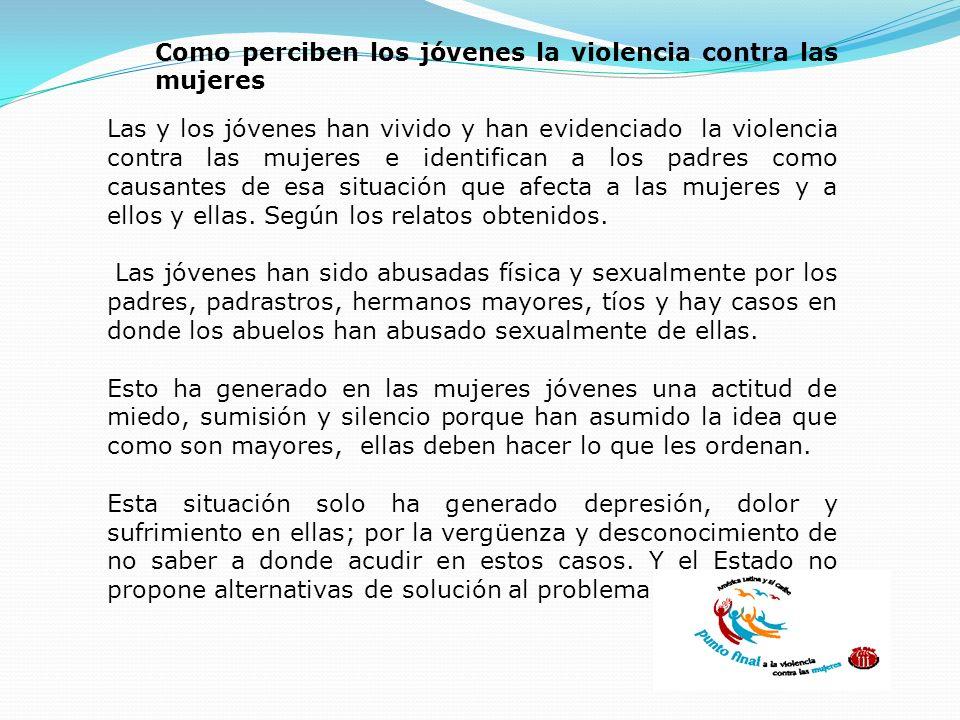 Como perciben los jóvenes la violencia contra las mujeres Las y los jóvenes han vivido y han evidenciado la violencia contra las mujeres e identifican