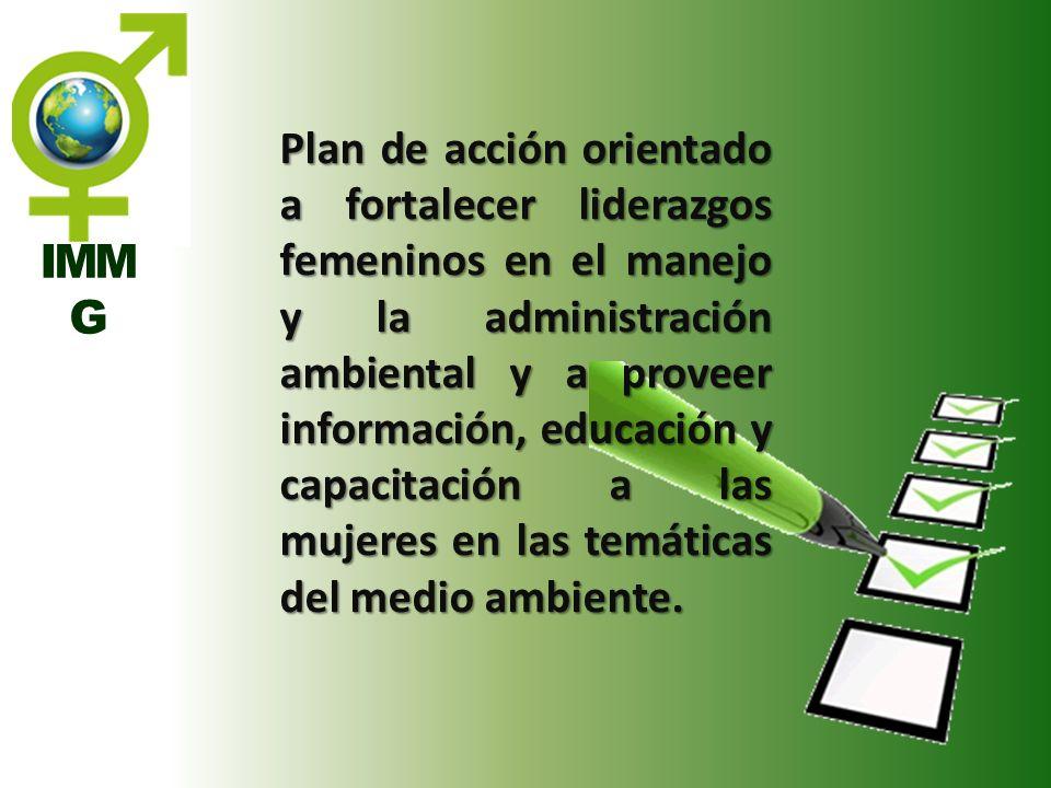 IMM G Plan de acción orientado a fortalecer liderazgos femeninos en el manejo y la administración ambiental y a proveer información, educación y capac