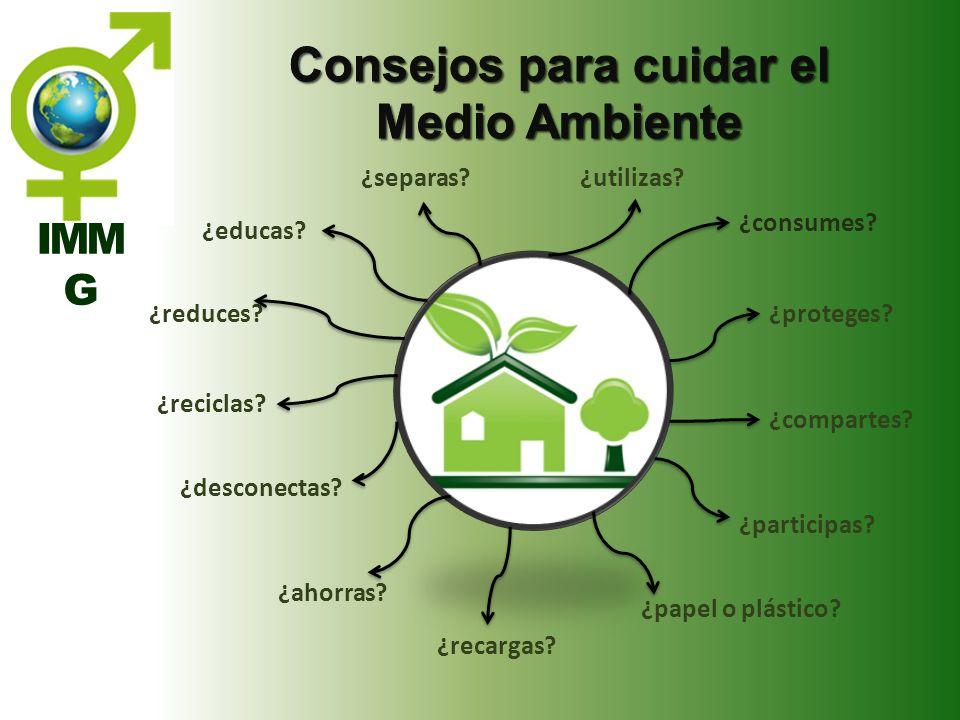 Consejos para cuidar el Medio Ambiente ¿utilizas?¿separas? ¿proteges? ¿consumes? ¿compartes? ¿reciclas? ¿papel o plástico? ¿reduces? ¿ahorras? ¿descon