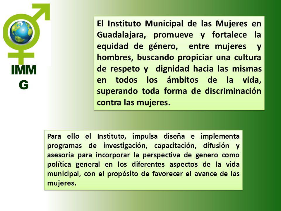 IMM G El Instituto Municipal de las Mujeres en Guadalajara, promueve y fortalece la equidad de género, entre mujeres y hombres, buscando propiciar una
