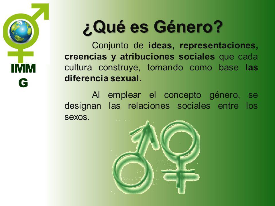 IMM G ¿Qué es Género? Conjunto de ideas, representaciones, creencias y atribuciones sociales que cada cultura construye, tomando como base las diferen