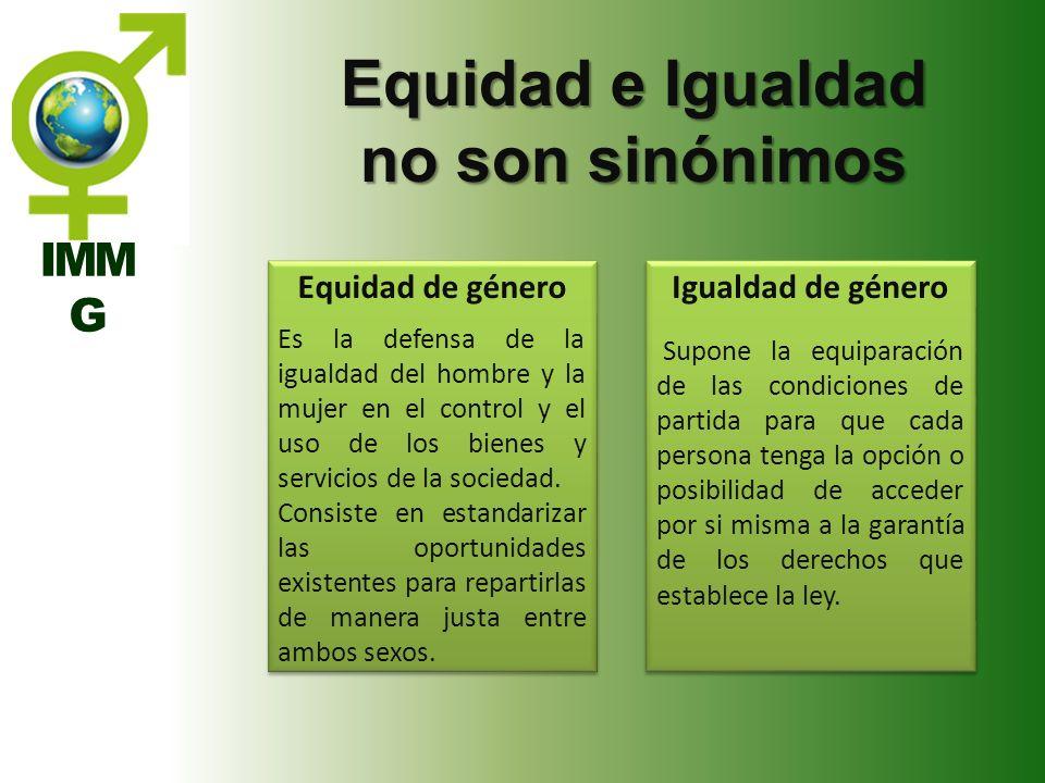 IMM G Equidad e Igualdad no son sinónimos Equidad de género Es la defensa de la igualdad del hombre y la mujer en el control y el uso de los bienes y