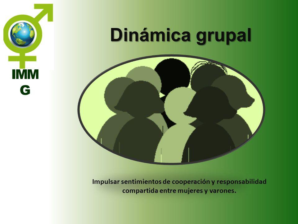 IMM G Dinámica grupal Impulsar sentimientos de cooperación y responsabilidad compartida entre mujeres y varones.