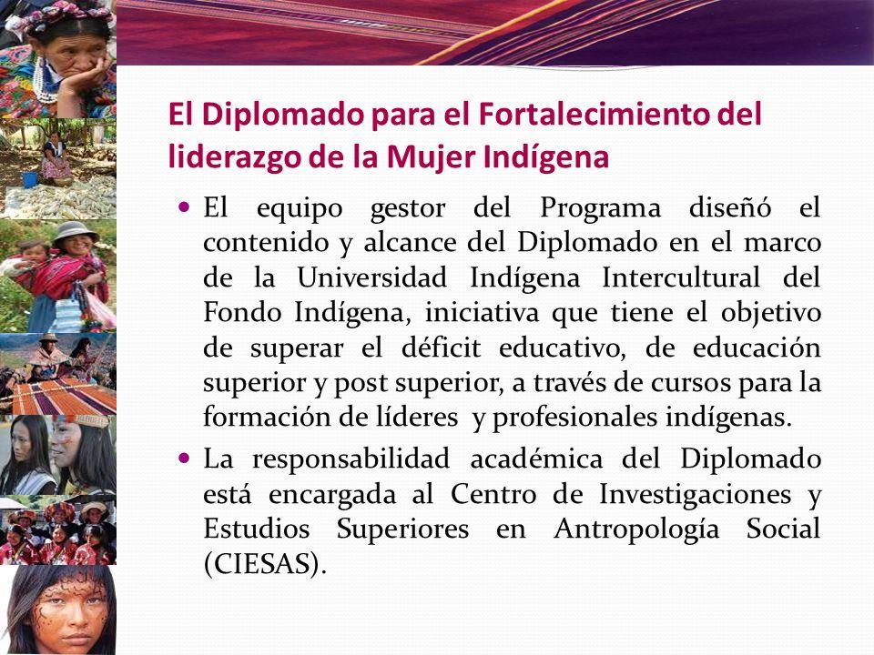 El Diplomado para el Fortalecimiento del liderazgo de la Mujer Indígena El equipo gestor del Programa diseñó el contenido y alcance del Diplomado en e