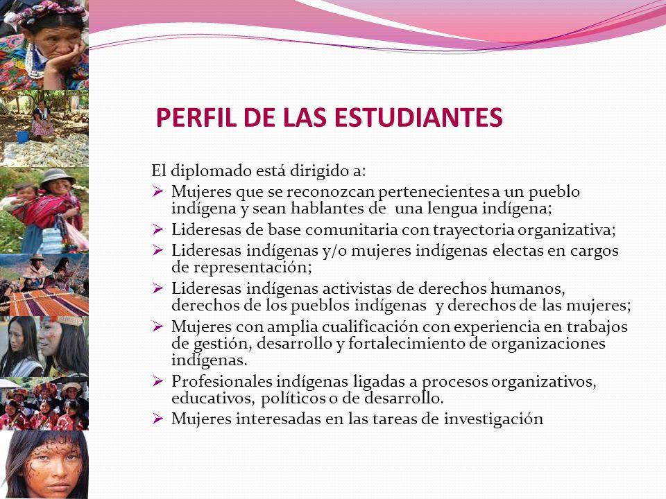 PERFIL DE LAS ESTUDIANTES El diplomado está dirigido a: Mujeres que se reconozcan pertenecientes a un pueblo indígena y sean hablantes de una lengua indígena; Lideresas de base comunitaria con trayectoria organizativa; Lideresas indígenas y/o mujeres indígenas electas en cargos de representación; Lideresas indígenas activistas de derechos humanos, derechos de los pueblos indígenas y derechos de las mujeres; Mujeres con amplia cualificación con experiencia en trabajos de gestión, desarrollo y fortalecimiento de organizaciones indígenas.