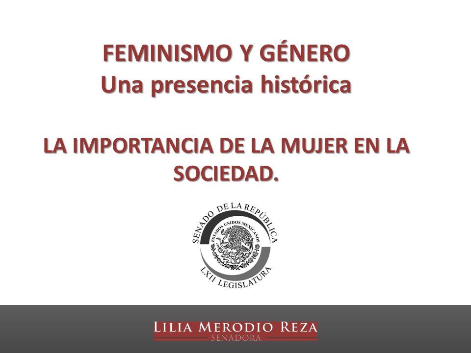 FEMINISMO Y GÉNERO Una presencia histórica LA IMPORTANCIA DE LA MUJER EN LA SOCIEDAD.