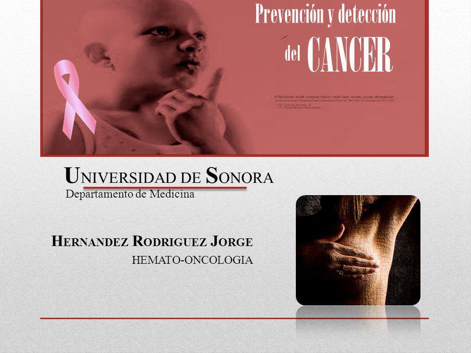 H ERNANDEZ R ODRIGUEZ J ORGE HEMATO-ONCOLOGIA Prevención y detección del CANCER U NIVERSIDAD DE S ONORA Departamento de Medicina