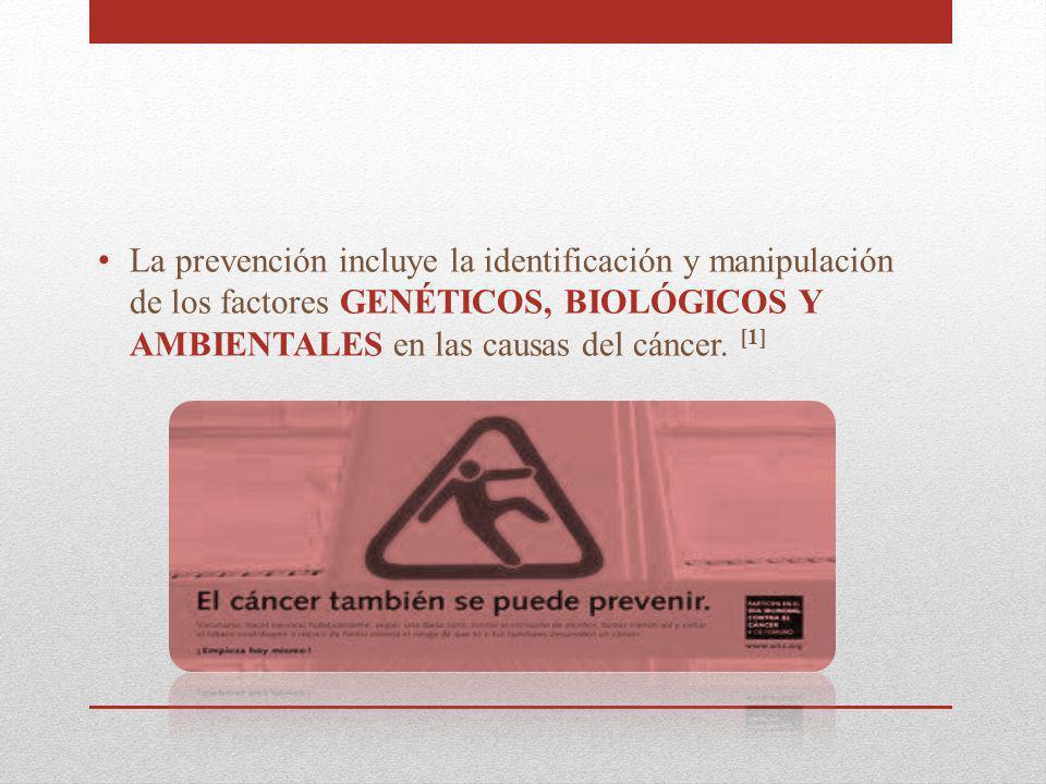La prevención incluye la identificación y manipulación de los factores GENÉTICOS, BIOLÓGICOS Y AMBIENTALES en las causas del cáncer. [1]