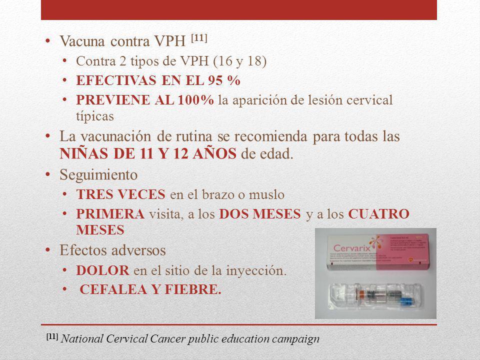 Vacuna contra VPH [11] Contra 2 tipos de VPH (16 y 18) EFECTIVAS EN EL 95 % PREVIENE AL 100% la aparición de lesión cervical típicas La vacunación de