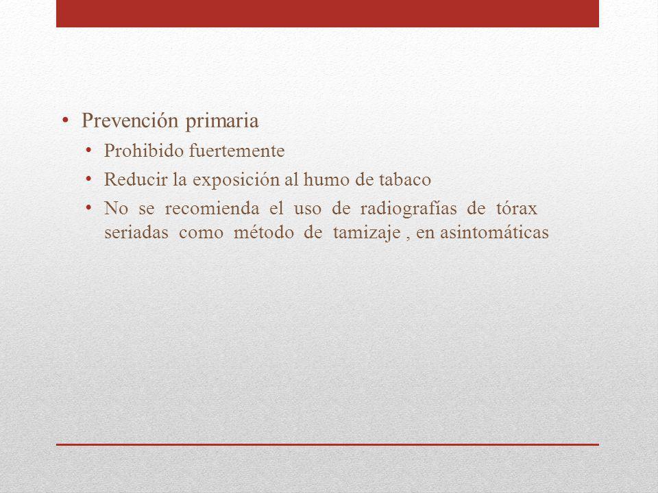 Prevención primaria Prohibido fuertemente Reducir la exposición al humo de tabaco No se recomienda el uso de radiografías de tórax seriadas como métod