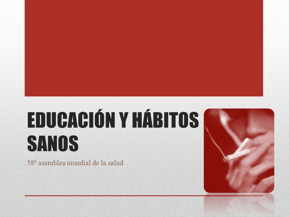 EDUCACIÓN Y HÁBITOS SANOS 58ª asamblea mundial de la salud
