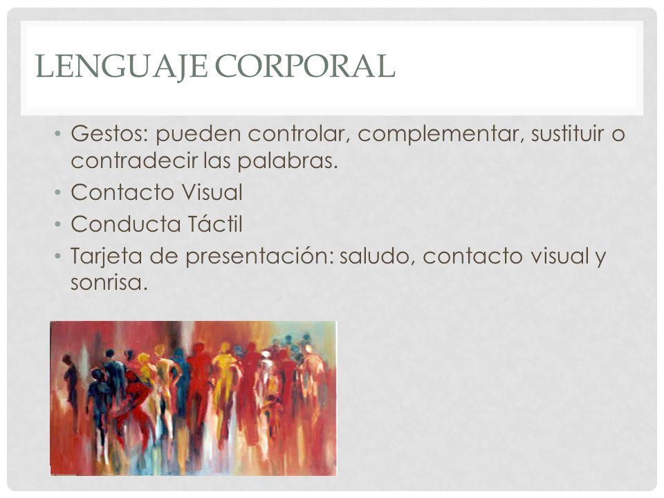 LENGUAJE CORPORAL Gestos: pueden controlar, complementar, sustituir o contradecir las palabras. Contacto Visual Conducta Táctil Tarjeta de presentació