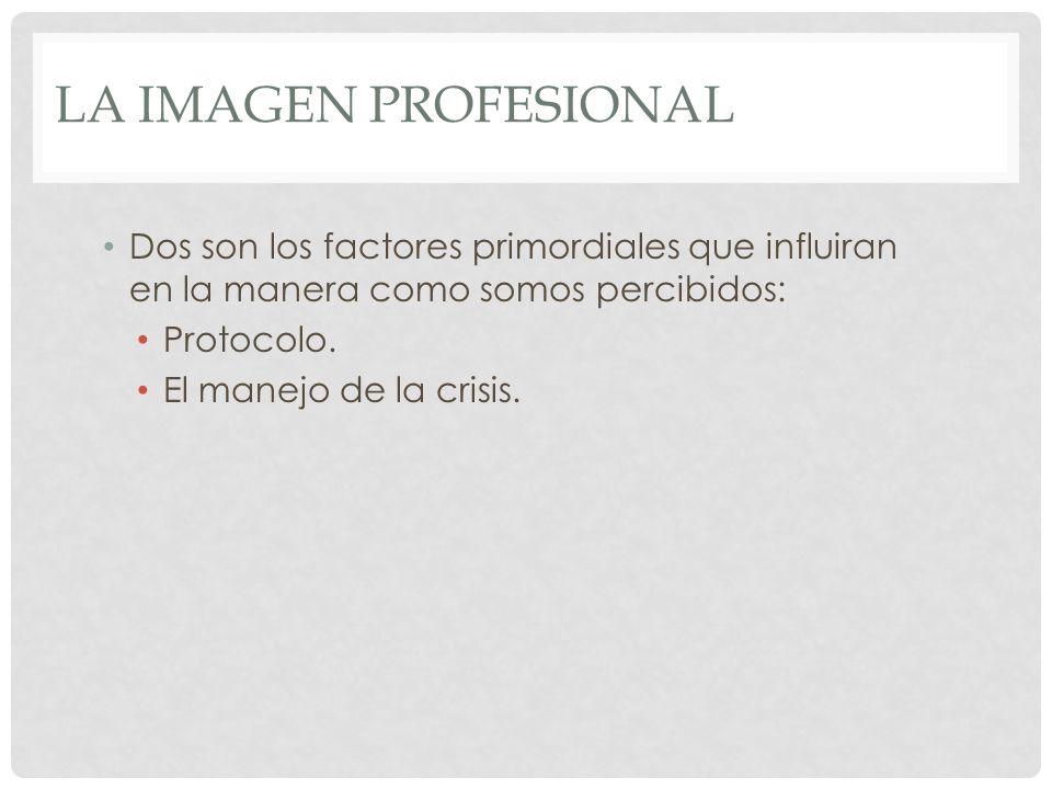 LA IMAGEN PROFESIONAL Dos son los factores primordiales que influiran en la manera como somos percibidos: Protocolo. El manejo de la crisis.