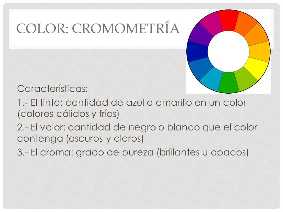 COLOR: CROMOMETRÍA Características: 1.- El tinte: cantidad de azul o amarillo en un color (colores cálidos y fríos) 2.- El valor: cantidad de negro o
