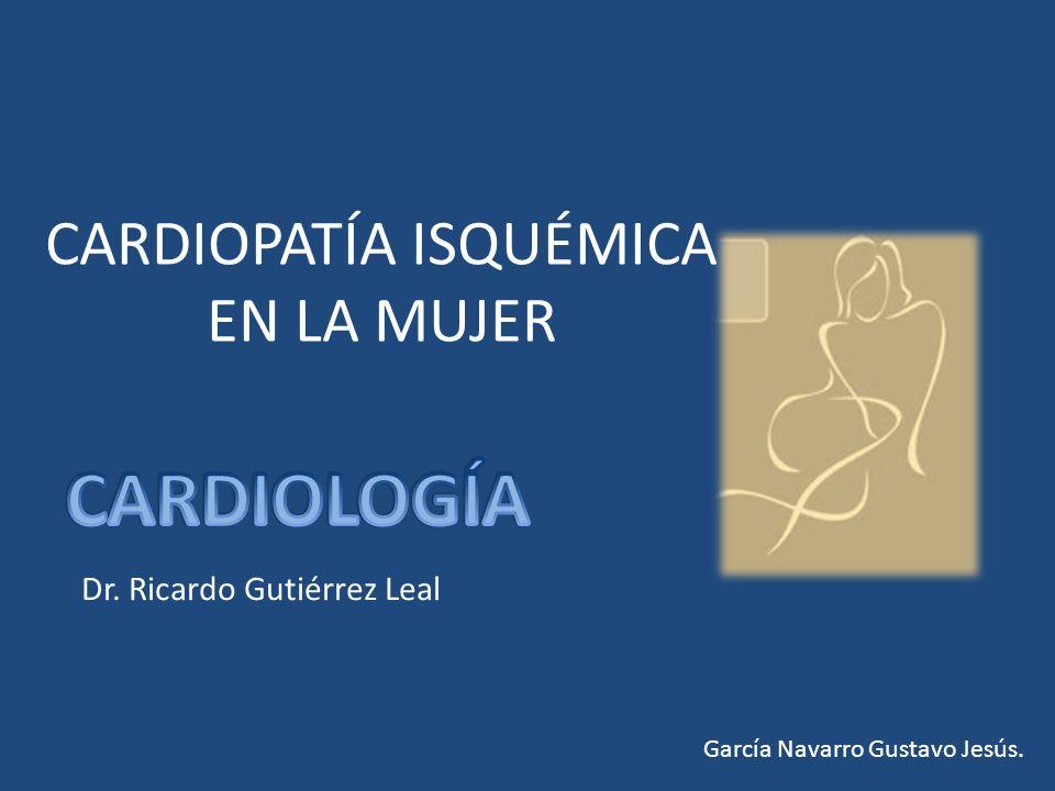 CARDIOPATÍA ISQUÉMICA EN LA MUJER García Navarro Gustavo Jesús. Dr. Ricardo Gutiérrez Leal