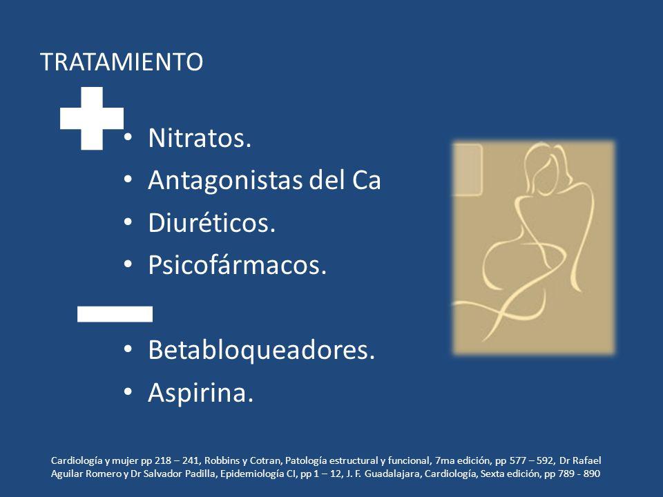 TRATAMIENTO Nitratos. Antagonistas del Ca Diuréticos. Psicofármacos. Betabloqueadores. Aspirina. Cardiología y mujer pp 218 – 241, Robbins y Cotran, P