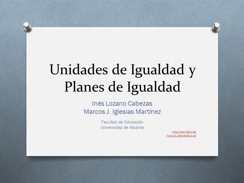 Unidades de Igualdad y Planes de Igualdad Inés Lozano Cabezas Marcos J. Iglesias Martínez Facultad de Educación Universidad de Alicante ines.lozano@ua