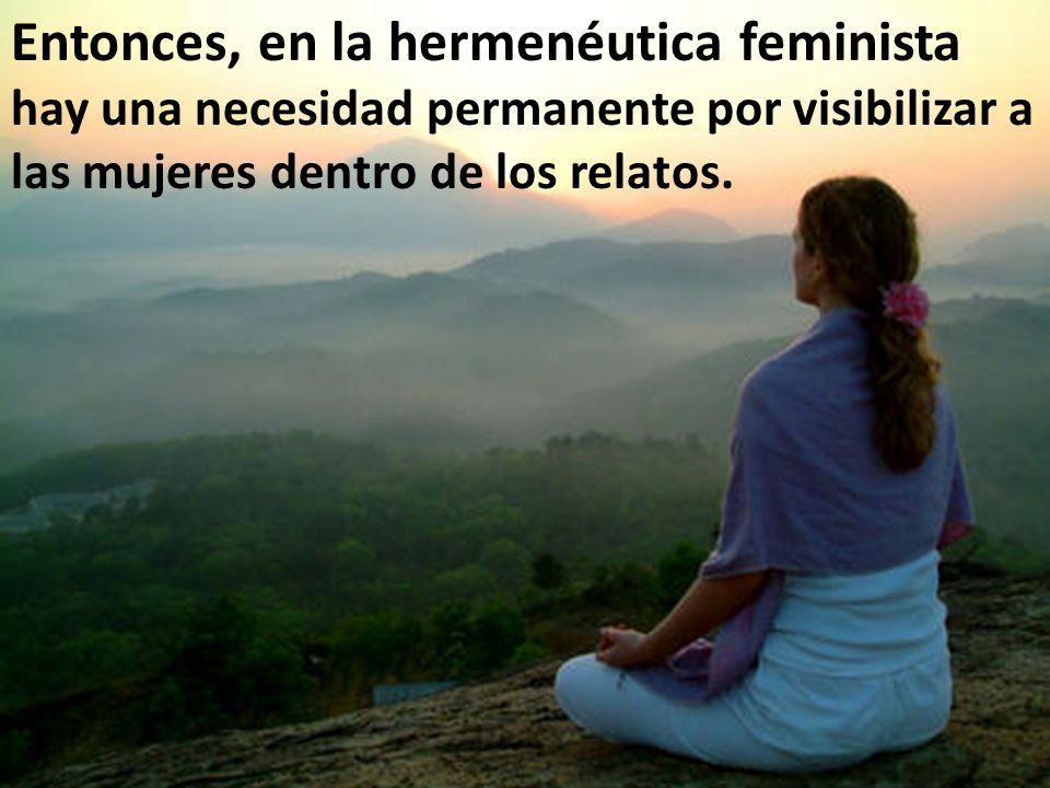 Entonces, en la hermenéutica feminista hay una necesidad permanente por visibilizar a las mujeres dentro de los relatos.