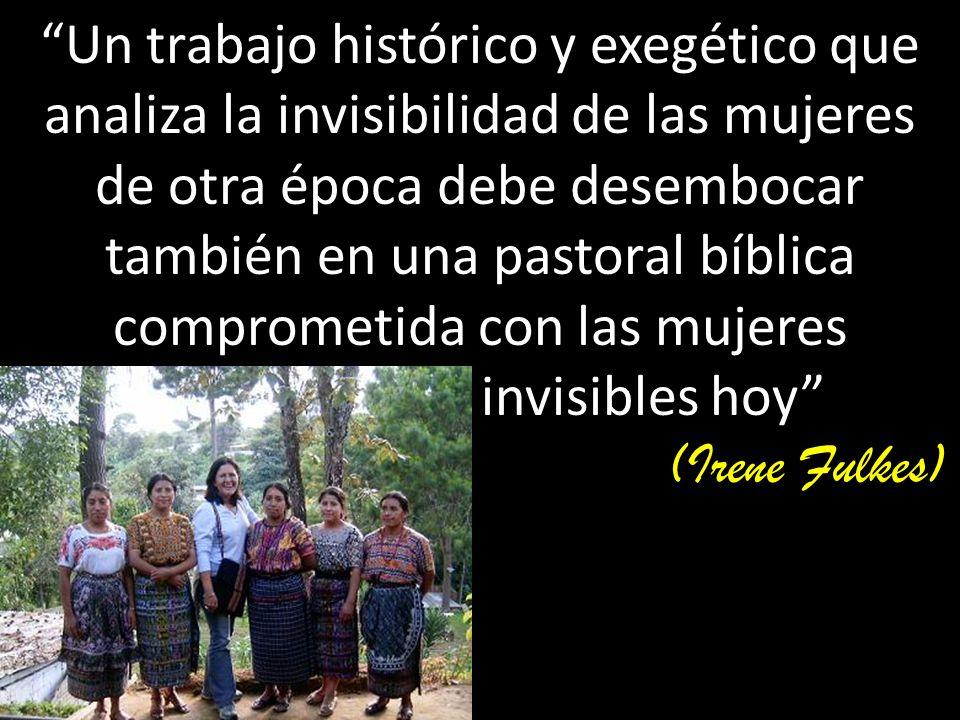 Un trabajo histórico y exegético que analiza la invisibilidad de las mujeres de otra época debe desembocar también en una pastoral bíblica comprometida con las mujeres invisibles hoy (Irene Fulkes)