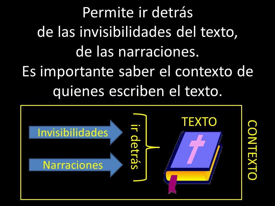 Permite ir detrás de las invisibilidades del texto, de las narraciones. Es importante saber el contexto de quienes escriben el texto. ir detrás Invisi