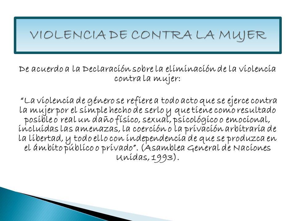 De acuerdo a la Declaración sobre la eliminación de la violencia contra la mujer: La violencia de género se refiere a todo acto que se ejerce contra l