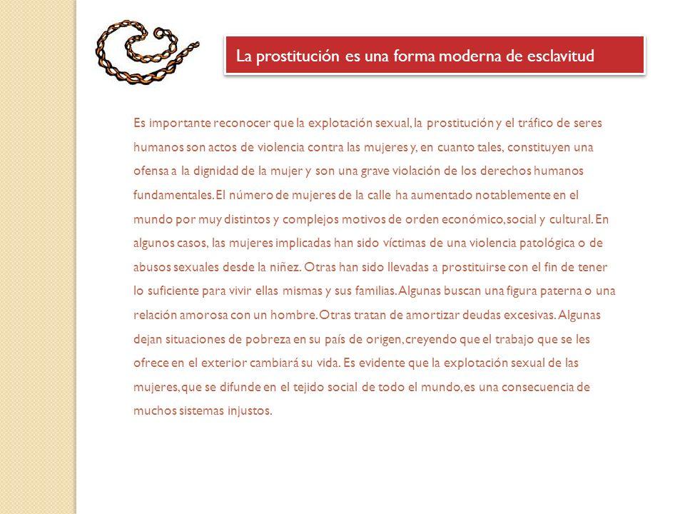 La prostitución es una forma moderna de esclavitud Es importante reconocer que la explotación sexual, la prostitución y el tráfico de seres humanos son actos de violencia contra las mujeres y, en cuanto tales, constituyen una ofensa a la dignidad de la mujer y son una grave violación de los derechos humanos fundamentales.