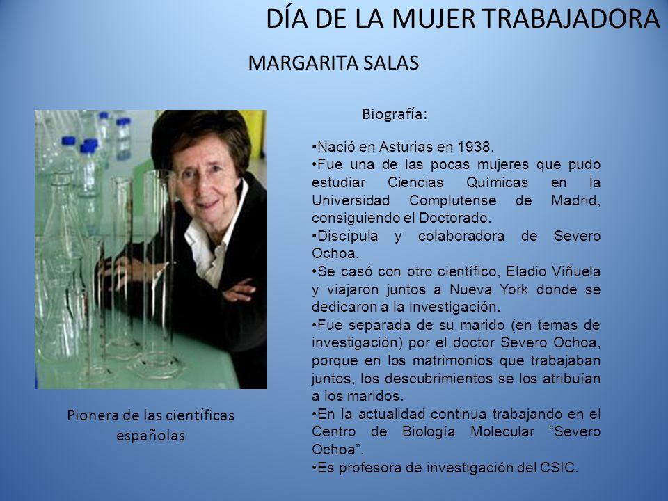 DÍA DE LA MUJER TRABAJADORA MARGARITA SALAS Biografía: Nació en Asturias en 1938. Fue una de las pocas mujeres que pudo estudiar Ciencias Químicas en