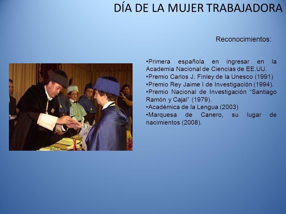 DÍA DE LA MUJER TRABAJADORA Reconocimientos: Primera española en ingresar en la Academia Nacional de Ciencias de EE.UU. Premio Carlos J. Finley de la