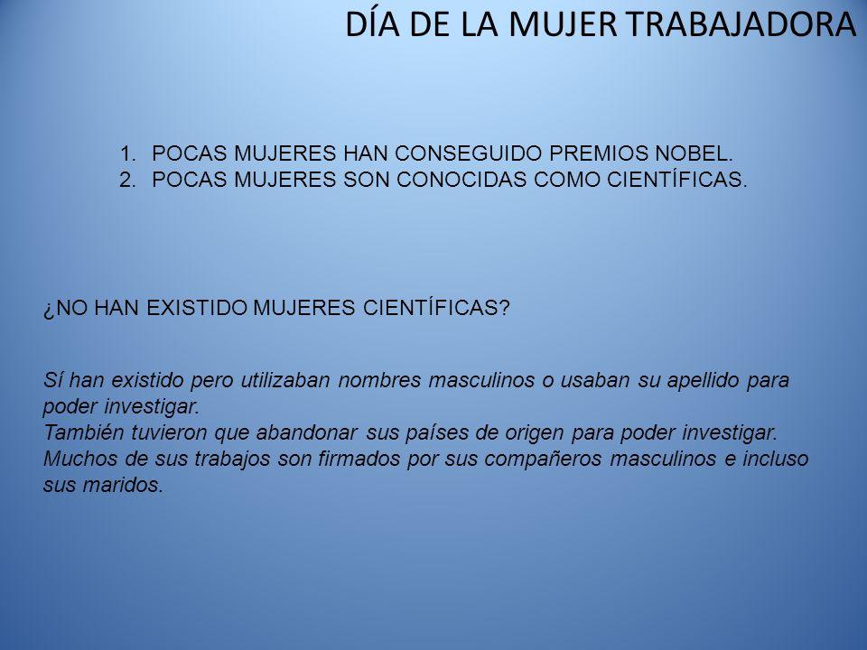DÍA DE LA MUJER TRABAJADORA 1.POCAS MUJERES HAN CONSEGUIDO PREMIOS NOBEL. 2.POCAS MUJERES SON CONOCIDAS COMO CIENTÍFICAS. ¿NO HAN EXISTIDO MUJERES CIE