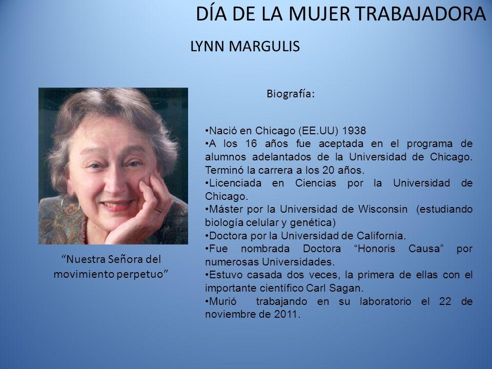 DÍA DE LA MUJER TRABAJADORA LYNN MARGULIS Biografía: Nació en Chicago (EE.UU) 1938 A los 16 años fue aceptada en el programa de alumnos adelantados de