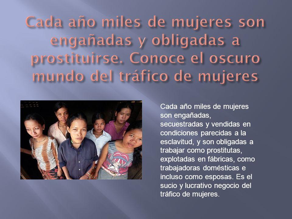 Cada año miles de mujeres son engañadas, secuestradas y vendidas en condiciones parecidas a la esclavitud, y son obligadas a trabajar como prostitutas