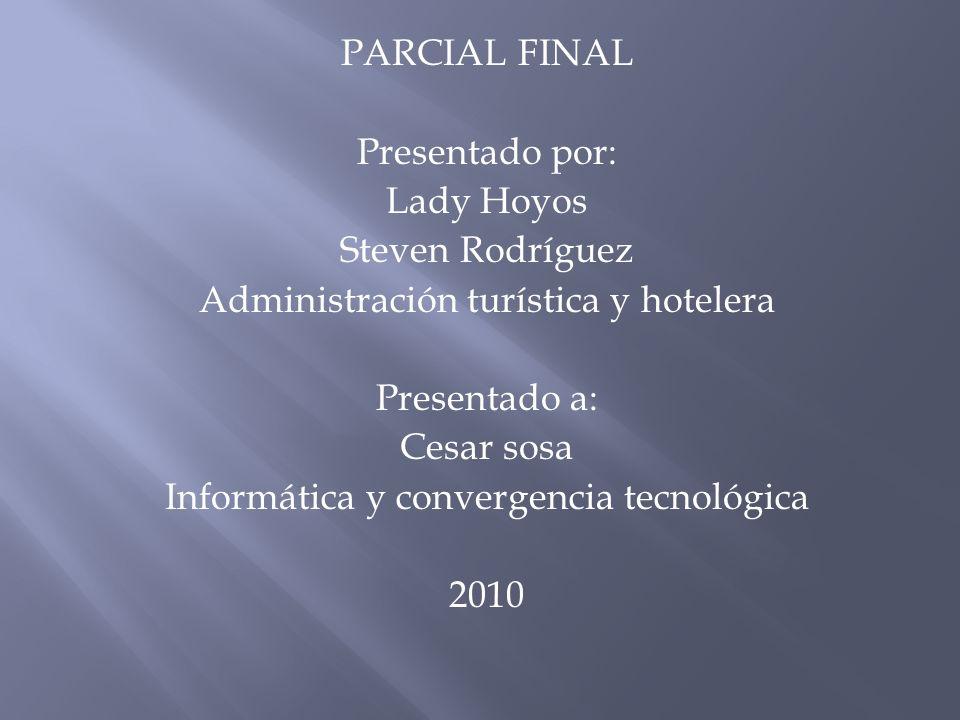 PARCIAL FINAL Presentado por: Lady Hoyos Steven Rodríguez Administración turística y hotelera Presentado a: Cesar sosa Informática y convergencia tecn