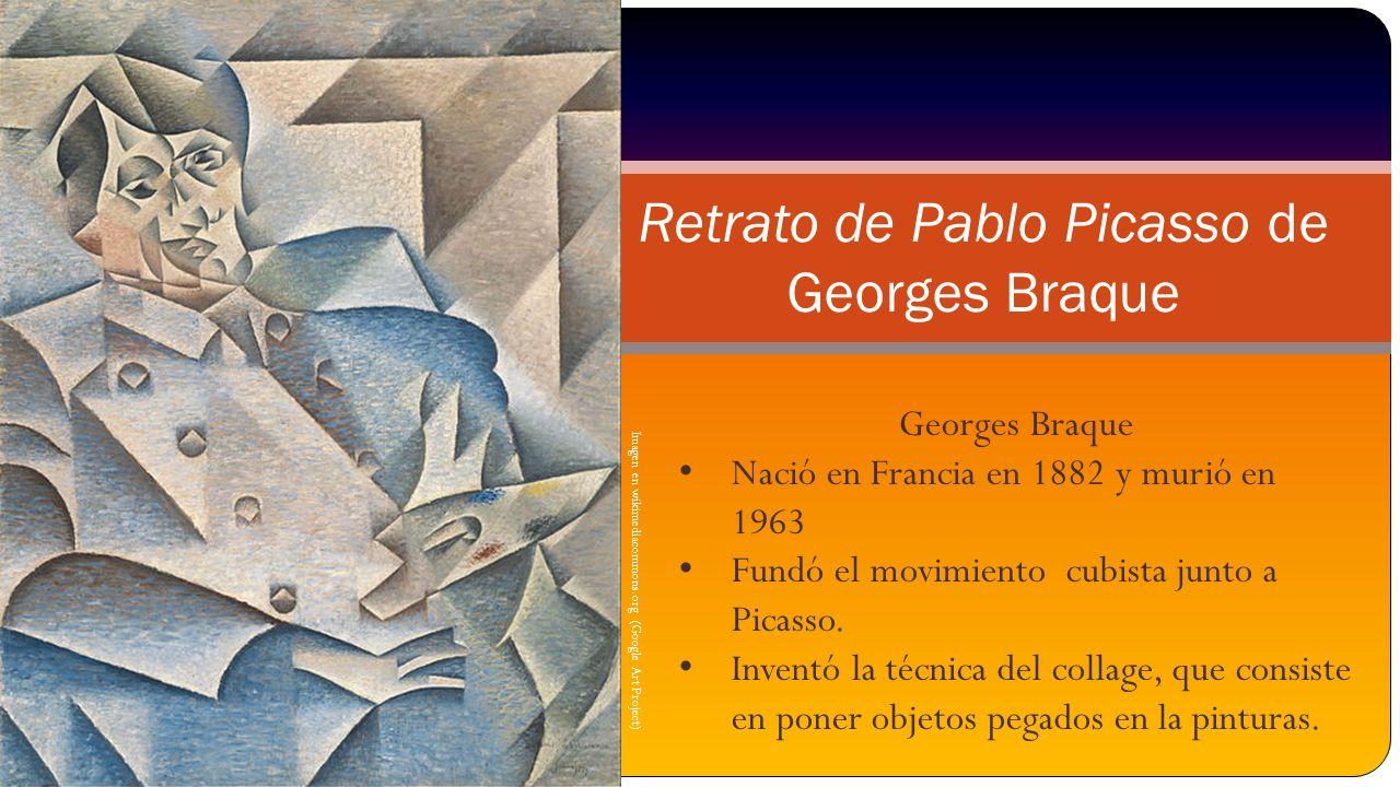 Imagen en wikimediacommons.org (Google Art Project) Retrato de Pablo Picasso de Georges Braque Georges Braque Nació en Francia en 1882 y murió en 1963 Fundó el movimiento cubista junto a Picasso.