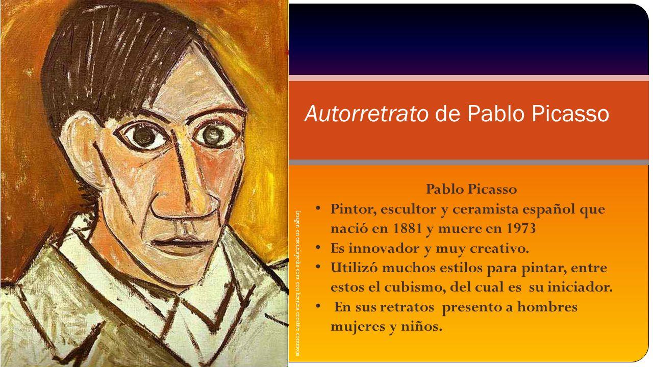 Autorretrato de Pablo Picasso Imagen en escuelapedia.com con licencia creative commons Pablo Picasso Pintor, escultor y ceramista español que nació en 1881 y muere en 1973 Es innovador y muy creativo.