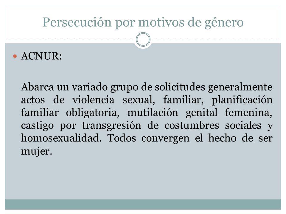 Persecución por motivos de género ACNUR: Abarca un variado grupo de solicitudes generalmente actos de violencia sexual, familiar, planificación familiar obligatoria, mutilación genital femenina, castigo por transgresión de costumbres sociales y homosexualidad.