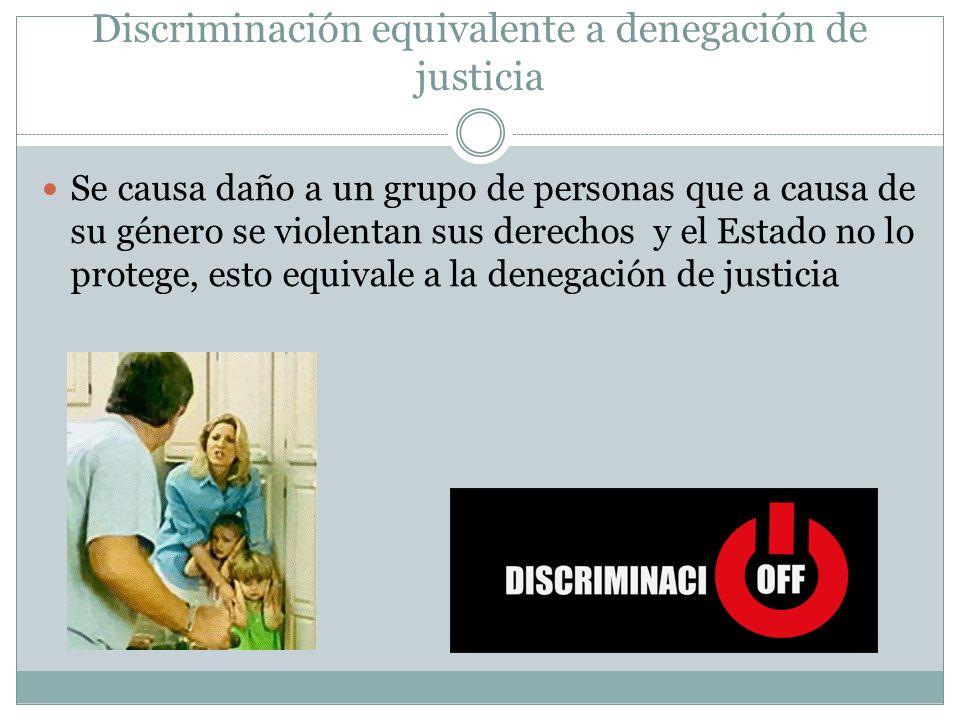 Discriminación equivalente a denegación de justicia Se causa daño a un grupo de personas que a causa de su género se violentan sus derechos y el Estado no lo protege, esto equivale a la denegación de justicia