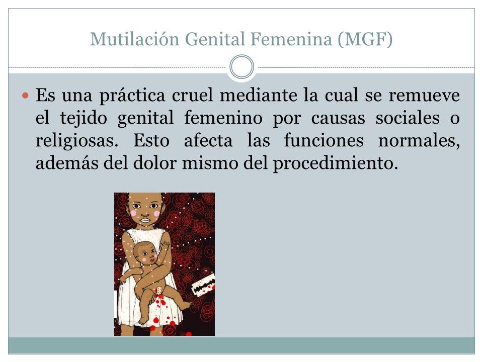 Mutilación Genital Femenina (MGF) Es una práctica cruel mediante la cual se remueve el tejido genital femenino por causas sociales o religiosas.