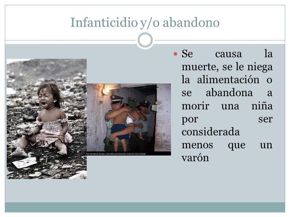 Infanticidio y/o abandono Se causa la muerte, se le niega la alimentación o se abandona a morir una niña por ser considerada menos que un varón