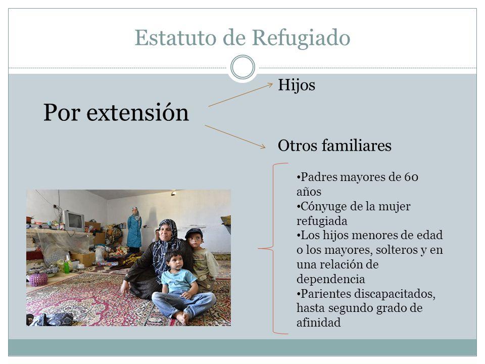 Estatuto de Refugiado Por extensión Hijos Otros familiares Padres mayores de 60 años Cónyuge de la mujer refugiada Los hijos menores de edad o los mayores, solteros y en una relación de dependencia Parientes discapacitados, hasta segundo grado de afinidad