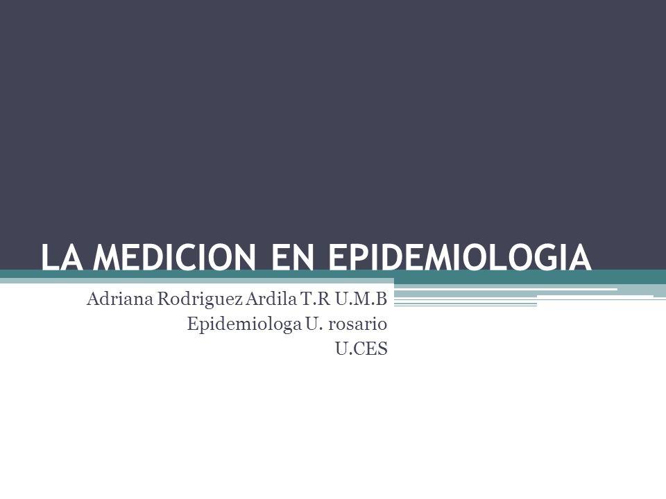 LA MEDICION EN EPIDEMIOLOGIA Adriana Rodriguez Ardila T.R U.M.B Epidemiologa U. rosario U.CES