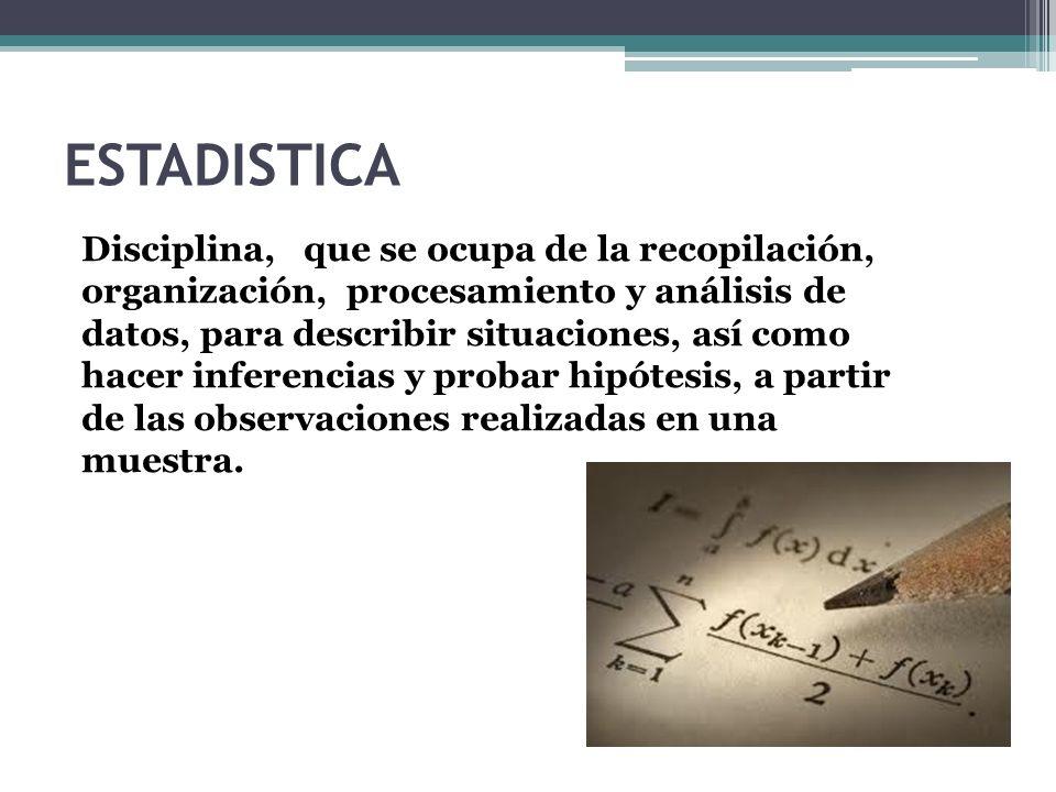 ESTADISTICA Disciplina, que se ocupa de la recopilación, organización, procesamiento y análisis de datos, para describir situaciones, así como hacer i